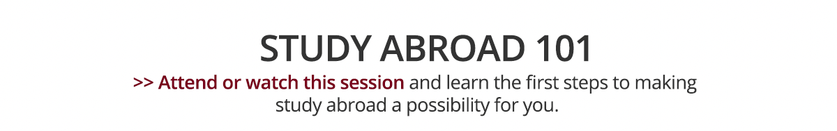 Study Abroad 101 - Attend or watch this session and learn the first steps to making study abroad a possibility for you.